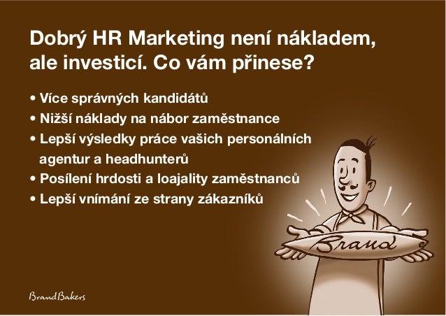Dobrý HR Marketing není nákladem, ale investicí. Co vám přinese? • Více správných kandidátů • Nižší náklady na nábor zaměs...