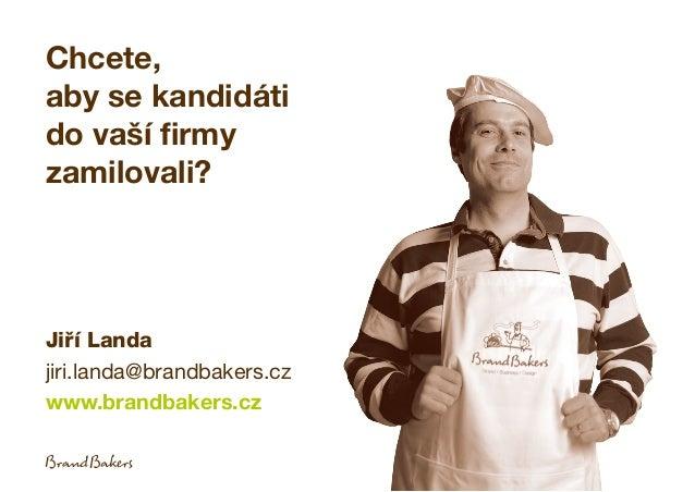 Chcete, aby se kandidáti do vaší firmy zamilovali? Jiří Landa jiri.landa@brandbakers.cz www.brandbakers.cz