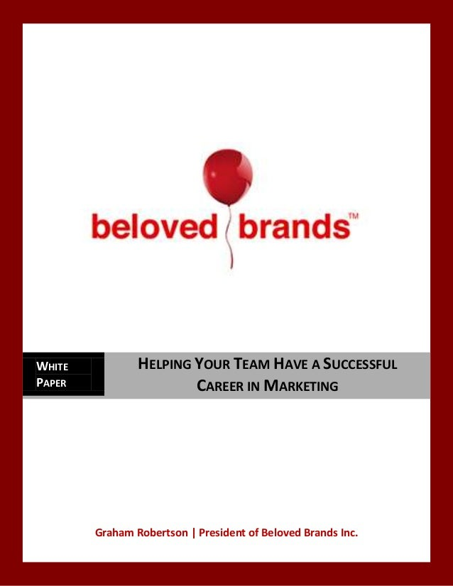 Graham Robertson   President of Beloved Brands Inc. WHITE PAPER HELPING YOUR TEAM HAVE A SUCCESSFUL CAREER IN MARKETING