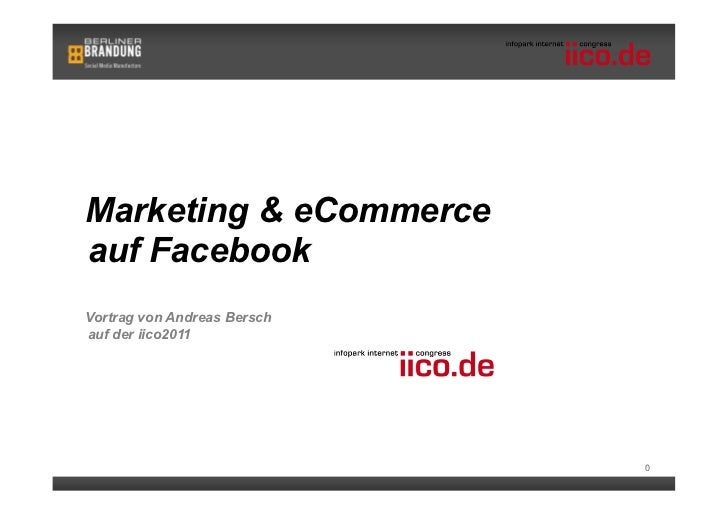 Marketing & eCommerceauf FacebookVortrag von Andreas Berschauf der iico2011                             0