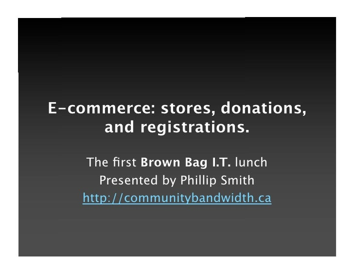 E-commerce: stores, donations,      and registrations.       The first Brown Bag I.T. lunch        Presented by Phillip Smi...