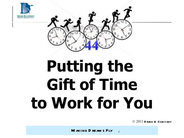 Putting the  Gift of Time to Work for You © 2011  Drake & Company