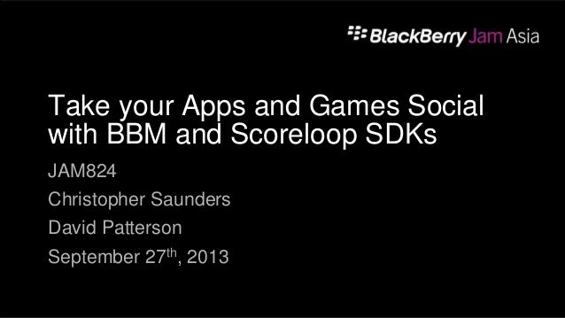 Take your Apps and Games Social with BBM and Scoreloop SDKs JAM824 Christopher Saunders David Patterson September 27th, 20...