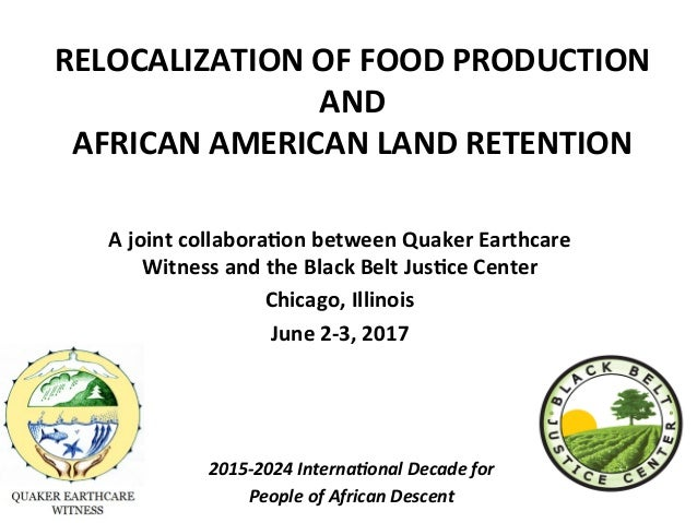 RELOCALIZATION	OF	FOOD	PRODUCTION	 AND		 AFRICAN	AMERICAN	LAND	RETENTION				 			 A	joint	collabora;on	between	Quaker	Earth...
