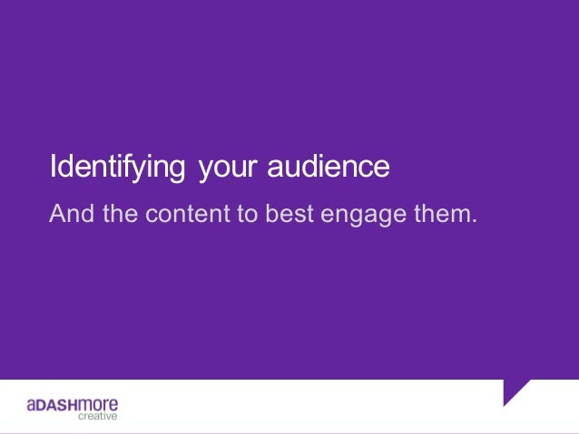 Identifying  your  audience And  the  content  to  best  engage  them.