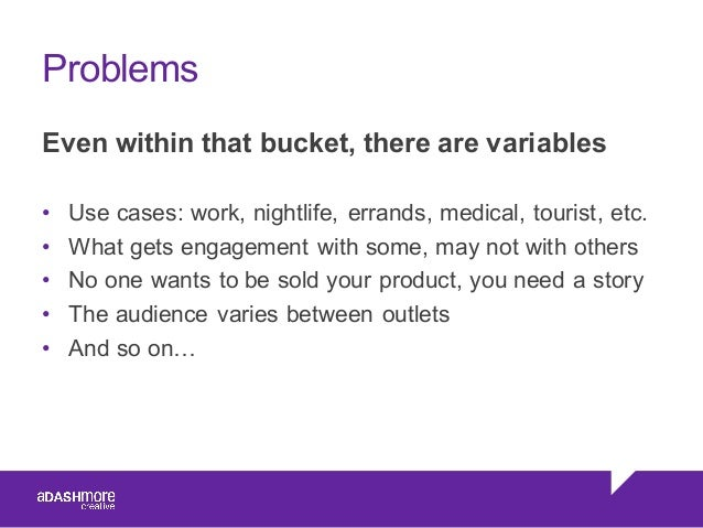 Problems Even within that bucket, there are variables • Use cases: work, nightlife, errands, medical, tourist,...