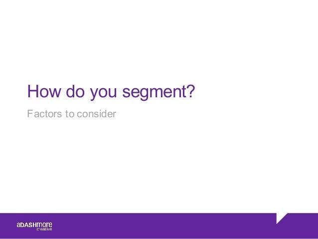 Factors to consider How do you segment?