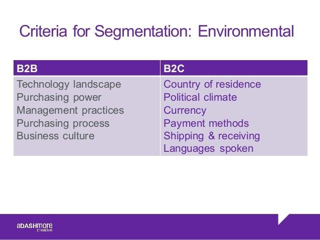 Criteria for Segmentation: Environmental B2B B2C Technology landscape Purchasing power Management practices Purchasi...