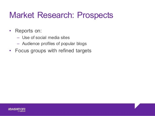 Market Research: Prospects • Reports on: – Use of social media sites – Audience profiles of popular blogs • Foc...