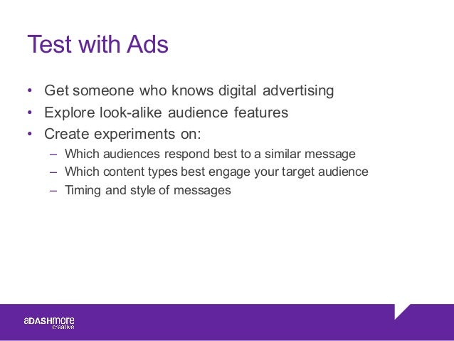 Test with Ads • Get someone who knows digital advertising • Explore look-alike audience features • Create expe...