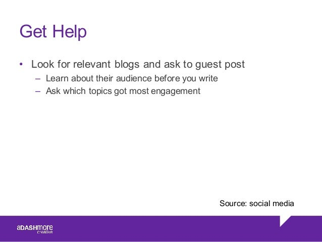 Get Help • Look for relevant blogs and ask to guest post – Learn about their audience before you write – As...