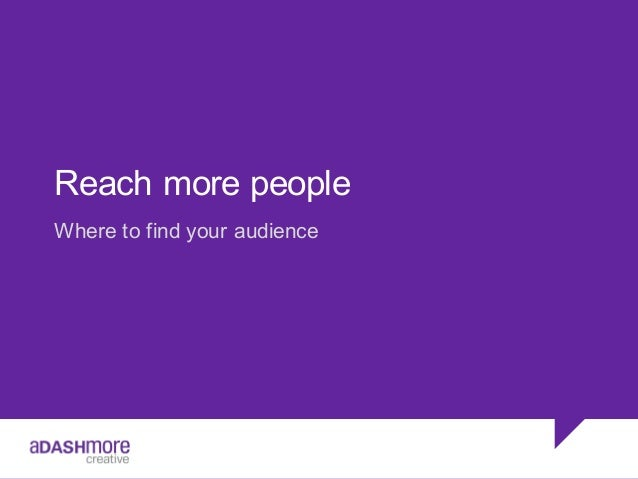 Reach more people Where to find your audience
