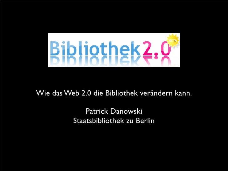 Wie das Web 2.0 die Bibliothek verändern kann.                Patrick Danowski           Staatsbibliothek zu Berlin