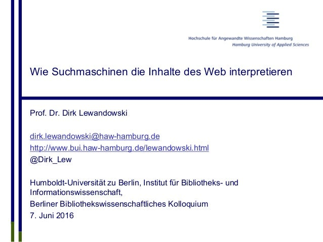 Wie Suchmaschinen die Inhalte des Web interpretieren Prof. Dr. Dirk Lewandowski dirk.lewandowski@haw-hamburg.de http://www...
