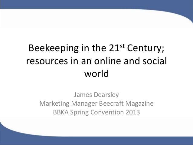 Beekeeping in the 21st Century;resources in an online and socialworldJames DearsleyMarketing Manager Beecraft MagazineBBKA...