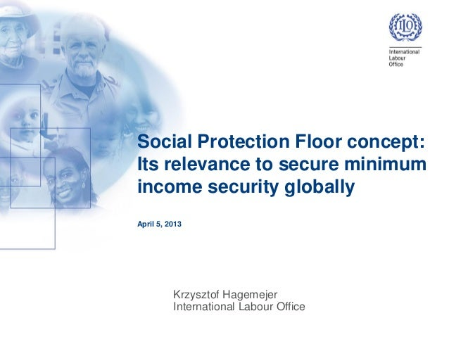 Social Protection Floor concept:Its relevance to secure minimumincome security globallyApril 5, 2013Krzysztof HagemejerInt...
