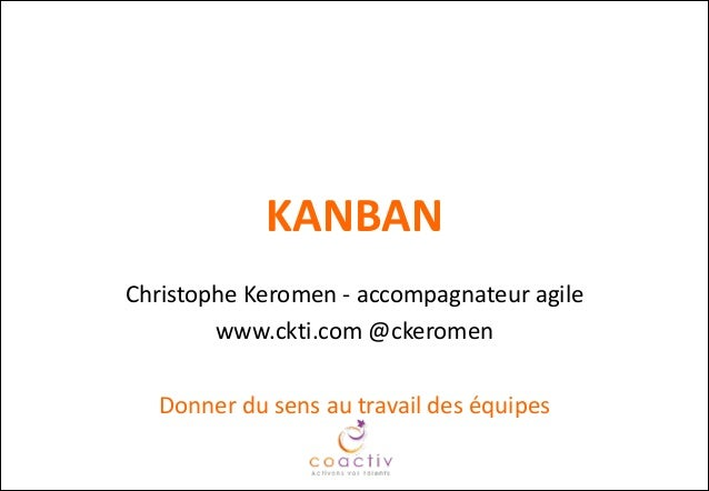 KANBAN Christophe Keromen -‐ accompagnateur agile  www.ckti.com @ckeromen  ! Donner du sens au travail des é...