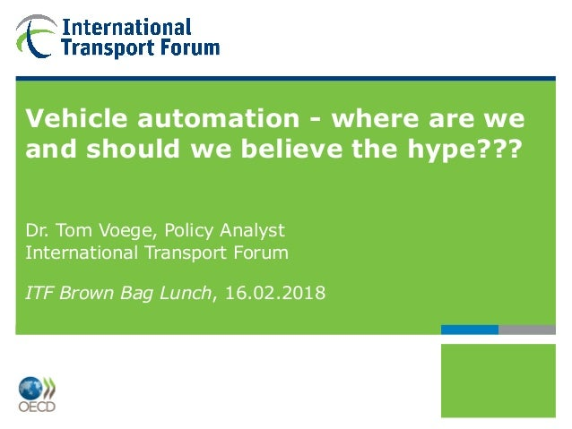 Vehicle automation - where are we and should we believe the hype??? Dr. Tom Voege, Policy Analyst International Transport ...