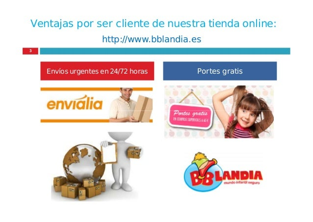 Ventajas por ser cliente de nuestra tienda online: Envíos urgentes en 24/72 horas Portes gratis http://www.bblandia.es 3