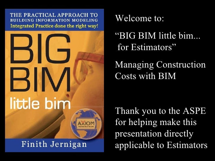 "Welcome to: "" BIG BIM little bim...  for Estimators"" Managing Construction Costs with BIM Thank you to the ASPE for helpin..."