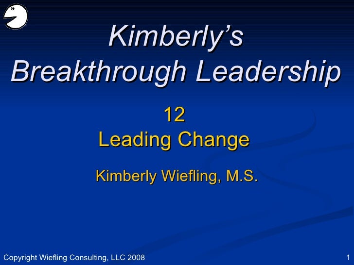 12 Leading Change Kimberly's Breakthrough Leadership Kimberly Wiefling, M.S. Copyright Wiefling Consulting, LLC 2008