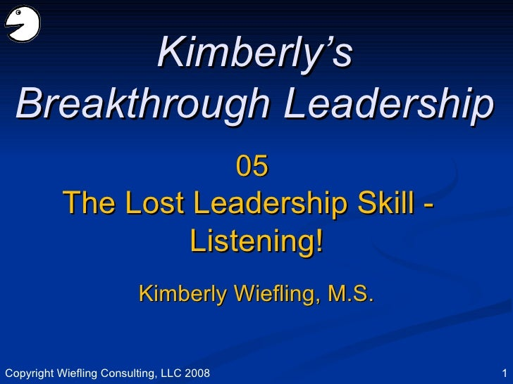 05 The Lost Leadership Skill -  Listening! Kimberly's Breakthrough Leadership Kimberly Wiefling, M.S. Copyright Wiefling C...