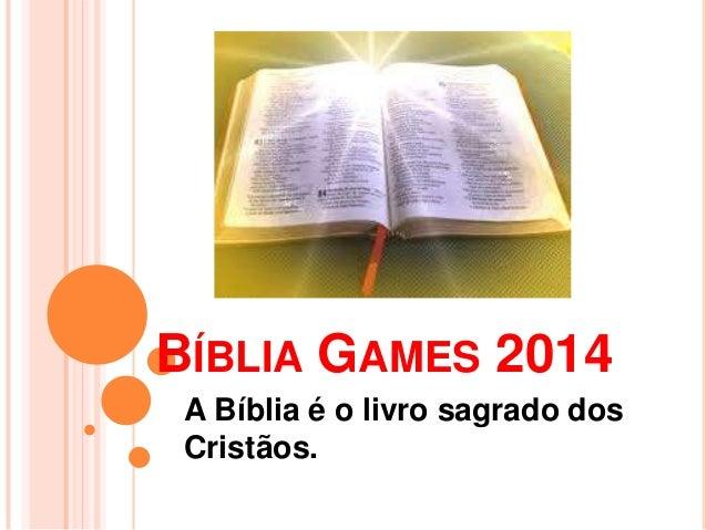 BÍBLIA GAMES 2014 A Bíblia é o livro sagrado dos Cristãos.