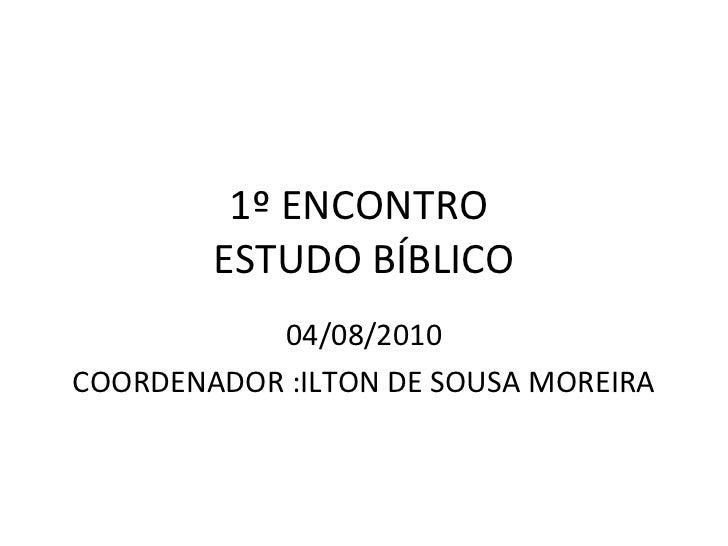 1º ENCONTRO        ESTUDO BÍBLICO           04/08/2010COORDENADOR :ILTON DE SOUSA MOREIRA