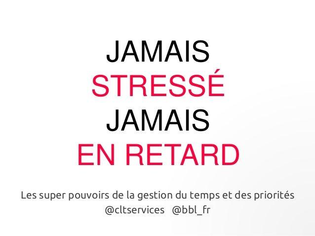 JAMAIS  STRESSÉ  JAMAIS  EN RETARD  Les super pouvoirs de la gestion du temps et des priorités  @cltservices @bbl_fr