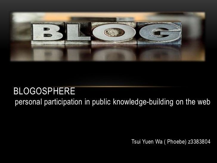 BLOGOSPHEREpersonal participation in public knowledge-building on the web                                    Tsui Yuen Wa ...