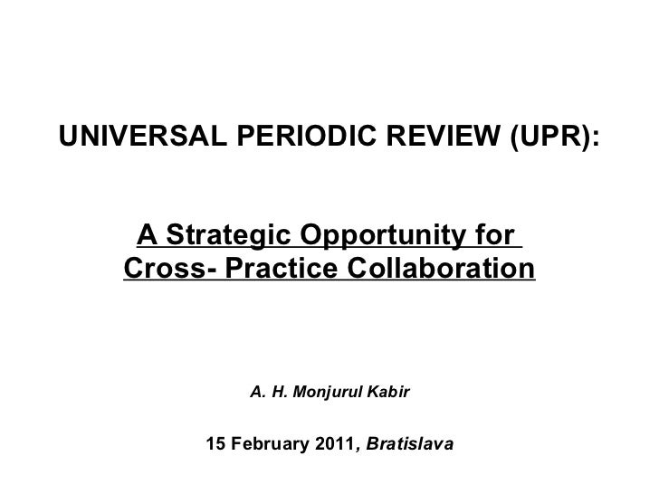 UNIVERSAL PERIODIC REVIEW (UPR):  A Strategic Opportunity for  Cross- Practice Collaboration A. H. Monjurul Kabir   15 Feb...