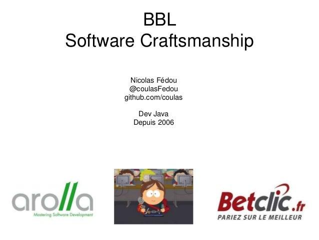 BBL Software Craftsmanship Nicolas Fédou @coulasFedou github.com/coulas Dev Java Depuis 2006