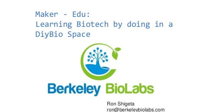 Maker - Edu: Learning Biotech by doing in a DiyBio Space Ron Shigeta ron@berkeleybiolabs.com