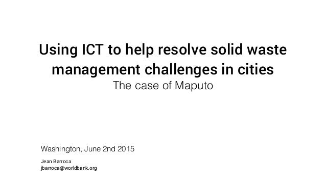 Using ICT to help resolve solid waste management challenges in cities The case of Maputo Washington, June 2nd 2015 Jean Ba...