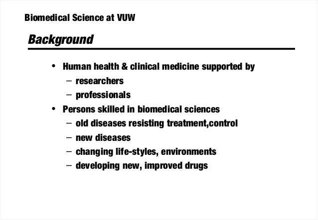 Biomedical Science at VUW Background • Human health & clinical medicine supported by – researchers – professionals • Perso...