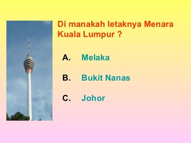 Di manakah letaknya MenaraKuala Lumpur ? A.   Melaka B.   Bukit Nanas C.   Johor