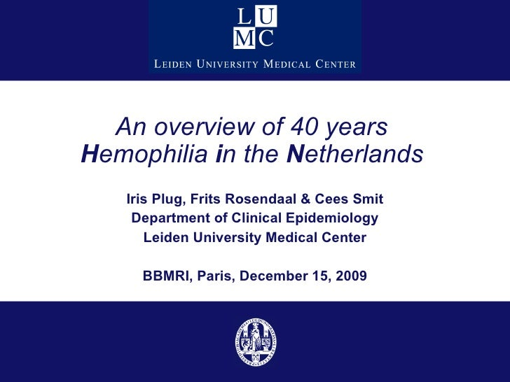 An overview of 40 years  H emophilia  i n the  N etherlands   Iris Plug, Frits Rosendaal & Cees Smit Department of Clinica...