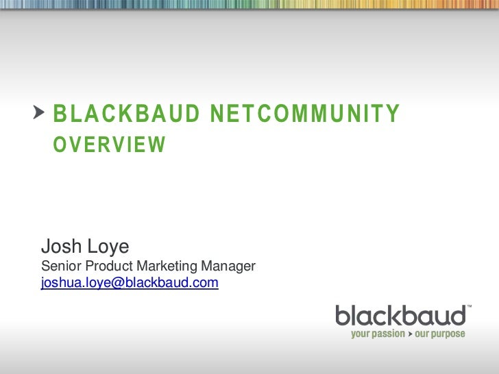 BLACKBAUD NETCOMMUNITY        OVERVIEW    Josh Loye    Senior Product Marketing Manager    joshua.loye@blackbaud.com8/27/2...
