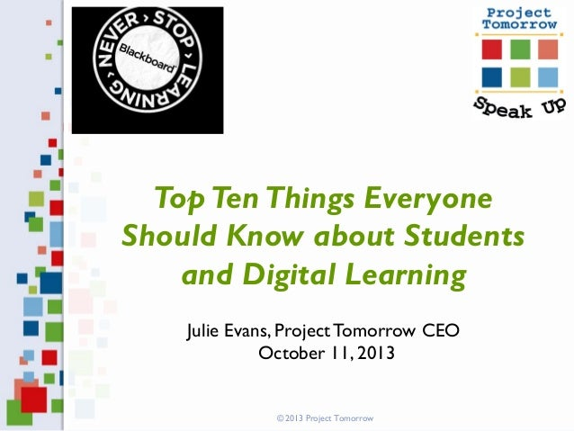Top Ten Things Everyone Should Know about Students and Digital Learning Julie Evans, Project Tomorrow CEO October 11, 2013...