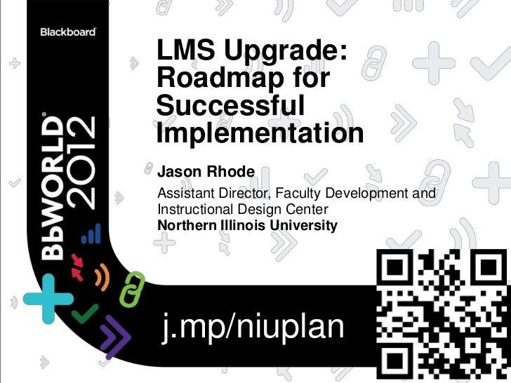 LMS Upgrade:Roadmap forSuccessfulImplementationJason RhodeAssistant Director, Faculty Development andInstructional Design ...