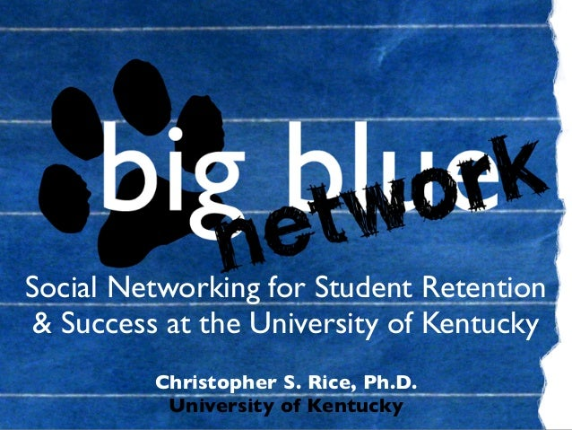 Social Networking for Student Retention & Success at the University of Kentucky Christopher S. Rice, Ph.D. University of K...