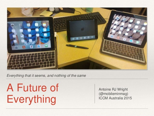 Everything that it seems, and nothing of the same A Future of Everything Antoine RJ Wright (@mobileminmag) ICCM Australia ...