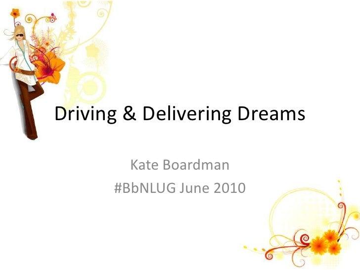 Driving & Delivering Dreams<br />Kate Boardman<br />#BbNLUG June 2010<br />