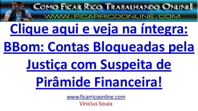 Clique aqui e veja na íntegra: BBom: Contas Bloqueadas pela Justiça com Suspeita de Pirâmide Financeira! www.ficarricoonli...