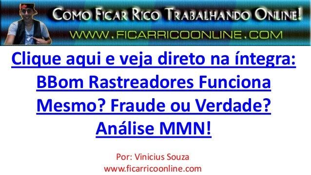 Clique aqui e veja direto na íntegra:BBom Rastreadores FuncionaMesmo? Fraude ou Verdade?Análise MMN!Por: Vinicius Souzawww...