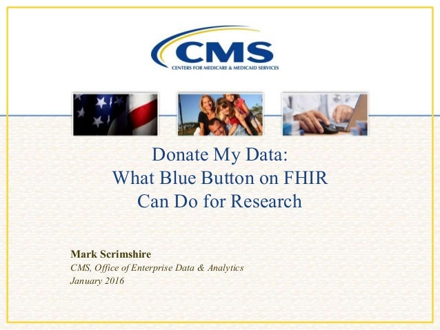 Donate My Data: What Blue Button on FHIR Can Do for Research Mark Scrimshire CMS, Office of Enterprise Data & Analytics Ja...
