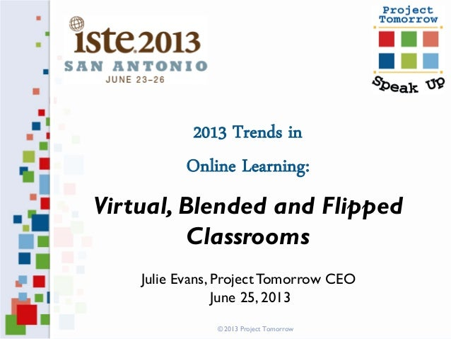 2013 Trends in Online Learning: Virtual, Blended and Flipped Classrooms Julie Evans, ProjectTomorrow CEO June 25, 2013 © 2...