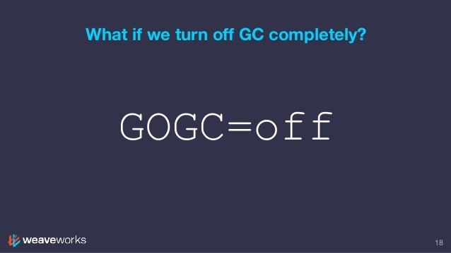 GOGC=off What if we turn off GC completely? 18