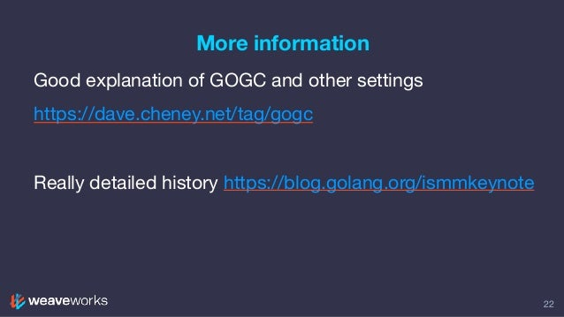 More information 22 Good explanation of GOGC and other settings  https://dave.cheney.net/tag/gogc  Really detailed history...