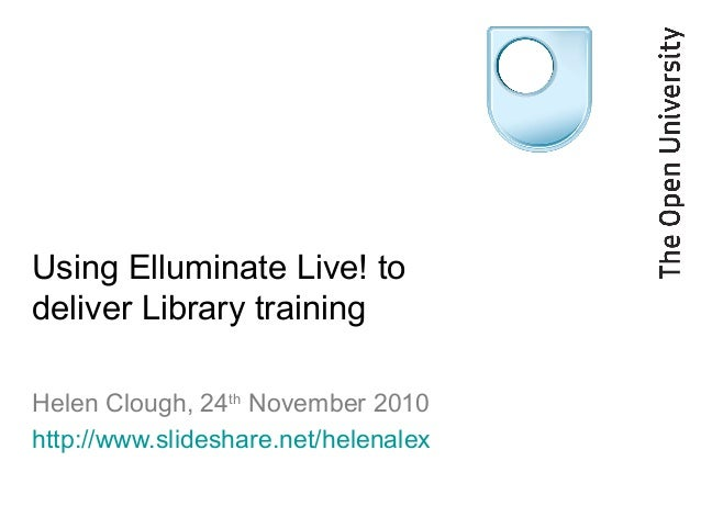 Using Elluminate Live! to deliver Library training Helen Clough, 24th November 2010 http://www.slideshare.net/helenalex